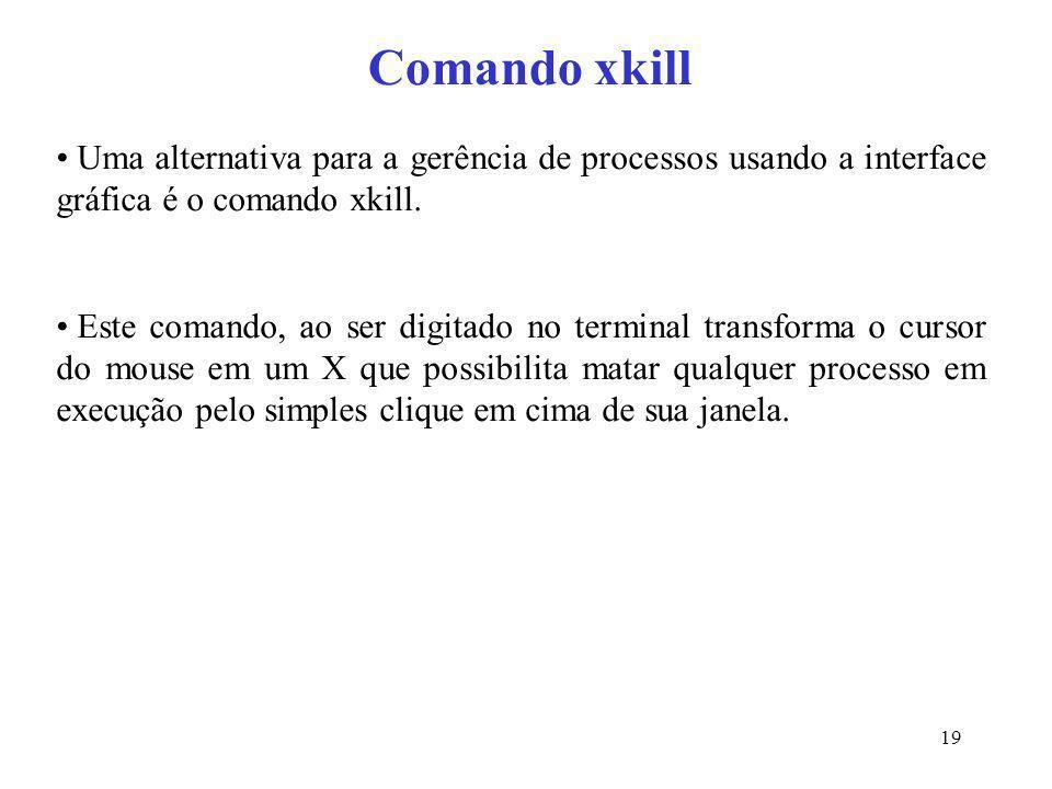 19 Comando xkill Uma alternativa para a gerência de processos usando a interface gráfica é o comando xkill. Este comando, ao ser digitado no terminal