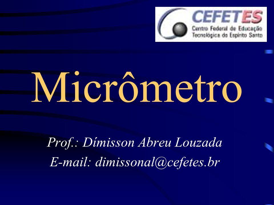Micrômetro Prof.: Dímisson Abreu Louzada E-mail: dimissonal@cefetes.br