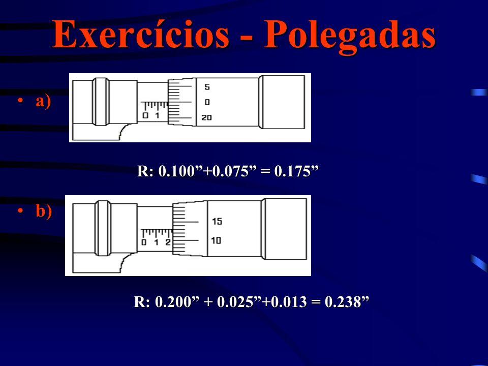 Exercícios - Polegadas a)a) b)b) R: 0.100+0.075 = 0.175 R: 0.200 + 0.025+0.013 = 0.238