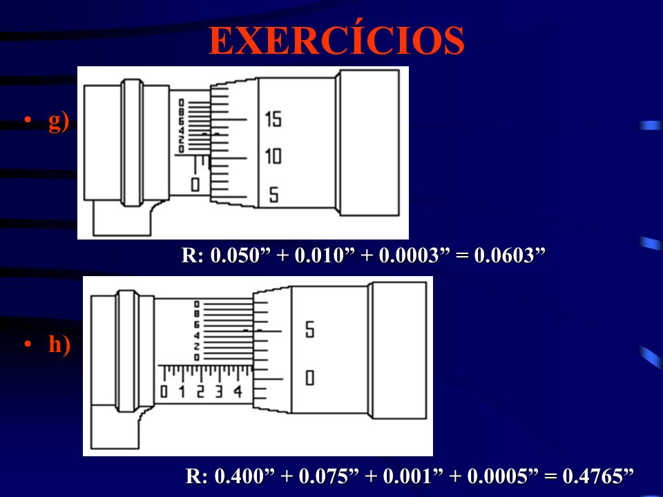 EXERCÍCIOS g)g) h)h) R: 0.050 + 0.010 + 0.0003 = 0.0603 R: 0.400 + 0.075 + 0.001 + 0.0005 = 0.4765