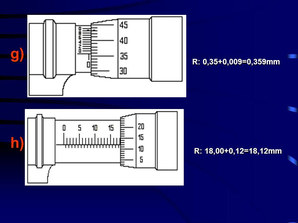 g)h) R: 18,00+0,12=18,12mm R: 0,35+0,009=0,359mm