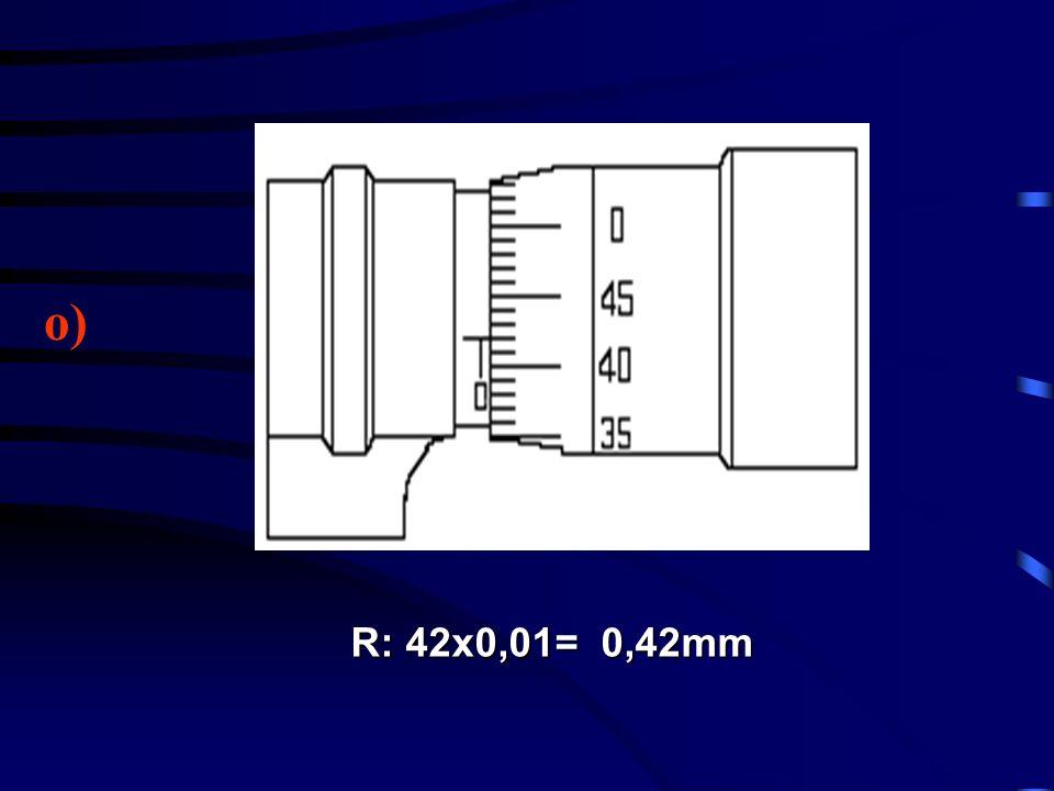 o) R: 42x0,01= 0,42mm