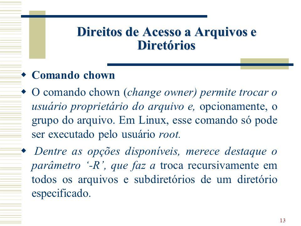 13 Direitos de Acesso a Arquivos e Diretórios Comando chown O comando chown (change owner) permite trocar o usuário proprietário do arquivo e, opcionamente, o grupo do arquivo.