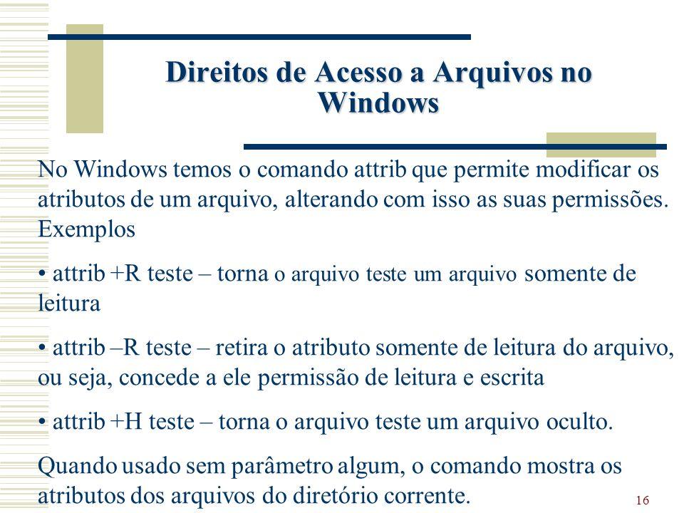 16 Direitos de Acesso a Arquivos no Windows No Windows temos o comando attrib que permite modificar os atributos de um arquivo, alterando com isso as suas permissões.