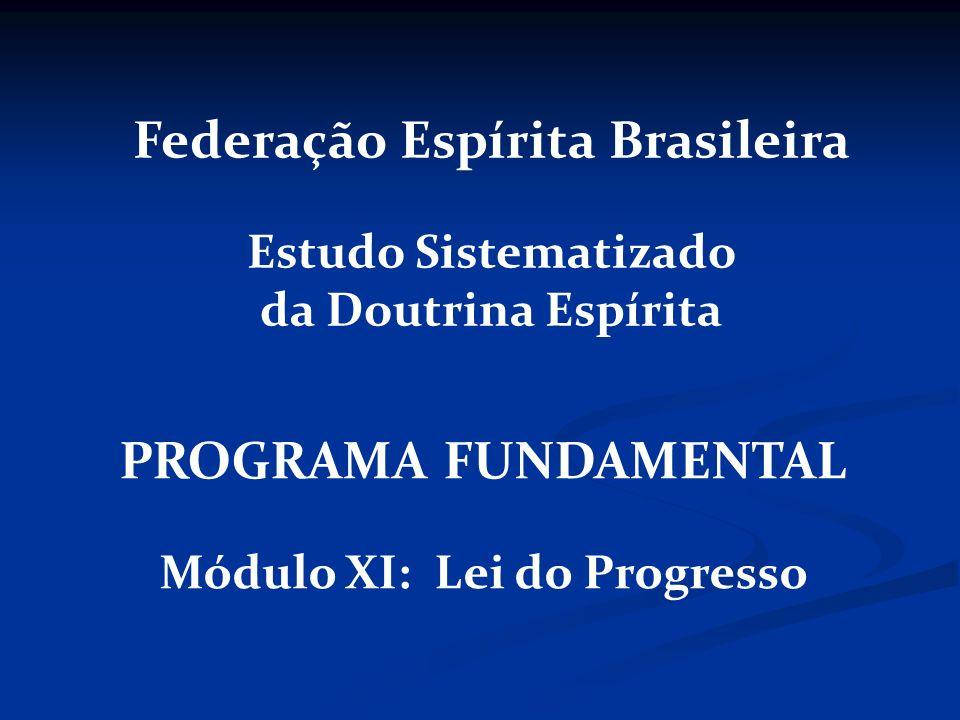 PROGRAMA FUNDAMENTAL Módulo XI: Lei do Progresso Federação Espírita Brasileira Estudo Sistematizado da Doutrina Espírita