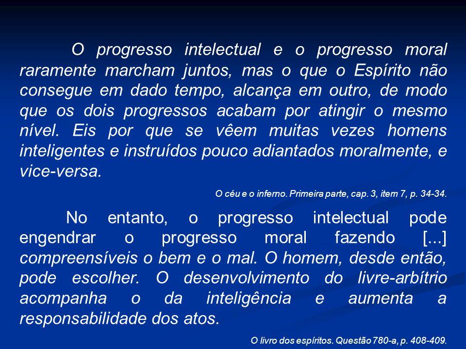 O progresso intelectual e o progresso moral raramente marcham juntos, mas o que o Espírito não consegue em dado tempo, alcança em outro, de modo que o