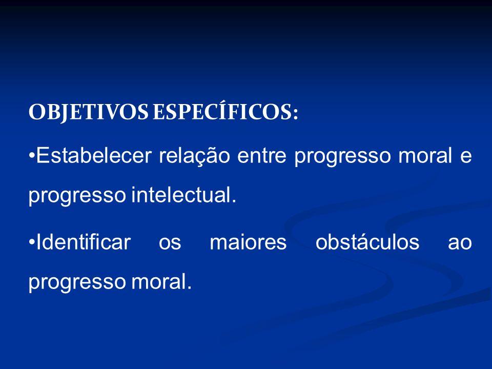 OBJETIVOS ESPECÍFICOS: Estabelecer relação entre progresso moral e progresso intelectual. Identificar os maiores obstáculos ao progresso moral.