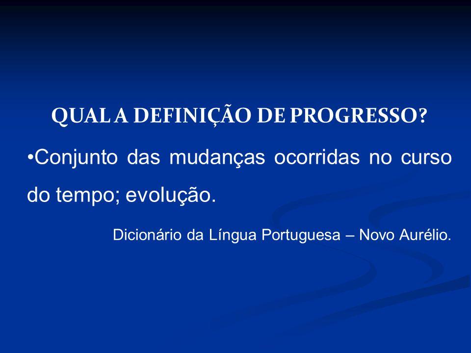 QUAL A DEFINIÇÃO DE PROGRESSO? Conjunto das mudanças ocorridas no curso do tempo; evolução. Dicionário da Língua Portuguesa – Novo Aurélio.
