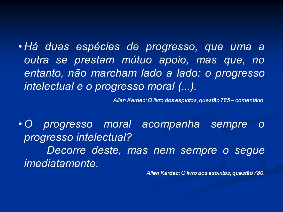 Há duas espécies de progresso, que uma a outra se prestam mútuo apoio, mas que, no entanto, não marcham lado a lado: o progresso intelectual e o progr