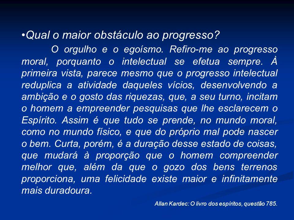 Qual o maior obstáculo ao progresso? O orgulho e o egoísmo. Refiro-me ao progresso moral, porquanto o intelectual se efetua sempre. À primeira vista,