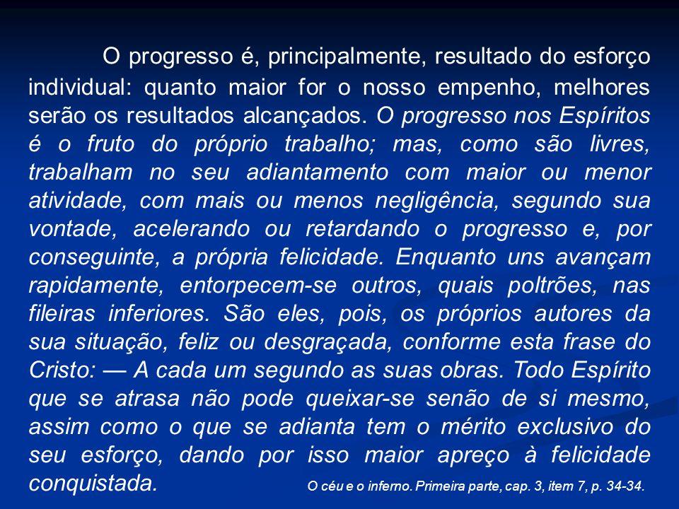 O progresso intelectual e o progresso moral raramente marcham juntos, mas o que o Espírito não consegue em dado tempo, alcança em outro, de modo que os dois progressos acabam por atingir o mesmo nível.