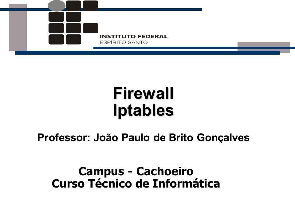Campus - Cachoeiro Curso Técnico de Informática Firewall Iptables Professor: João Paulo de Brito Gonçalves