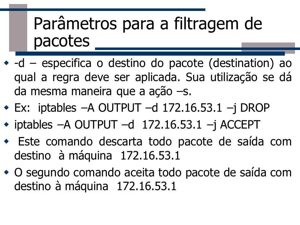Parâmetros para a filtragem de pacotes -d – especifica o destino do pacote (destination) ao qual a regra deve ser aplicada. Sua utilização se dá da me