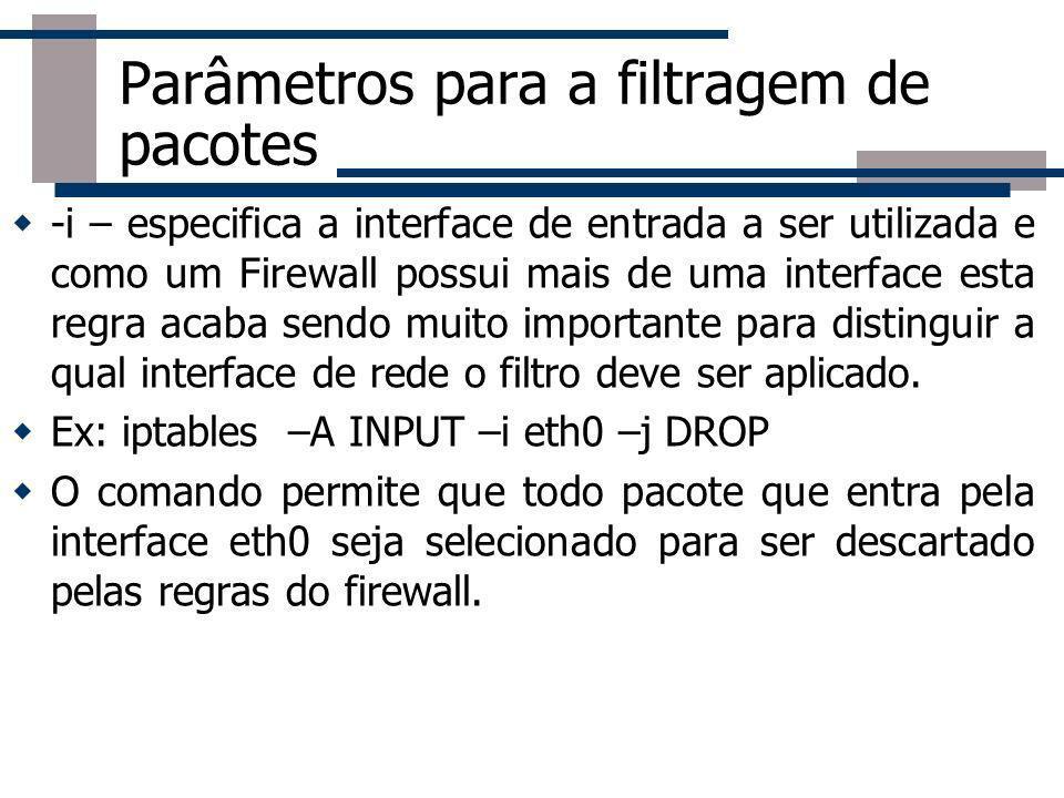 Parâmetros para a filtragem de pacotes -i – especifica a interface de entrada a ser utilizada e como um Firewall possui mais de uma interface esta reg