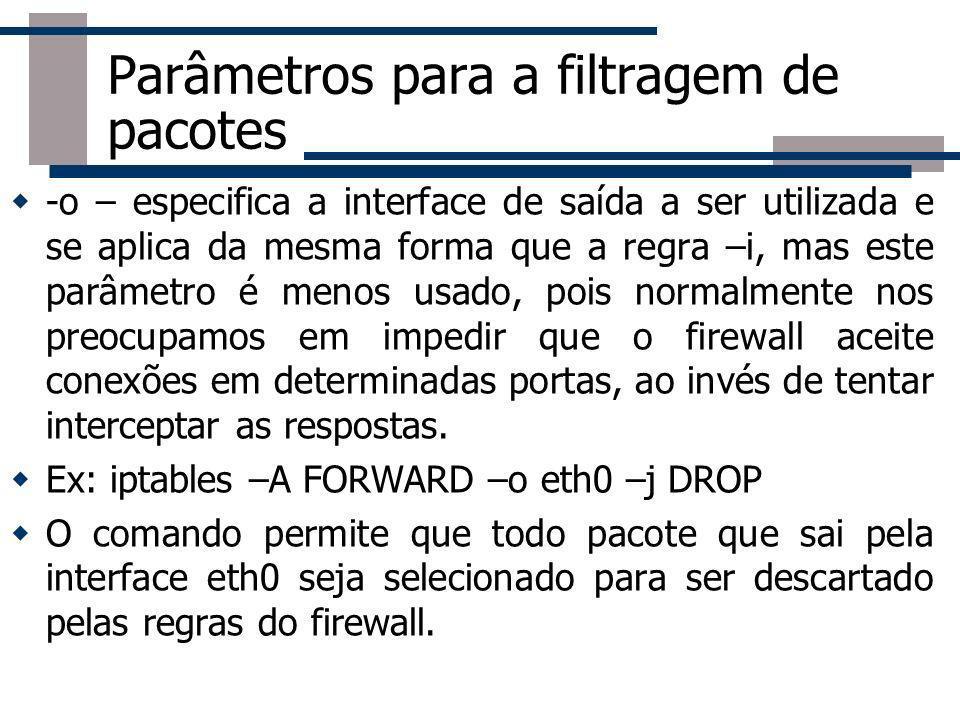 Parâmetros para a filtragem de pacotes -o – especifica a interface de saída a ser utilizada e se aplica da mesma forma que a regra –i, mas este parâme