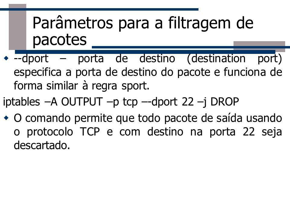 Parâmetros para a filtragem de pacotes --dport – porta de destino (destination port) especifica a porta de destino do pacote e funciona de forma simil