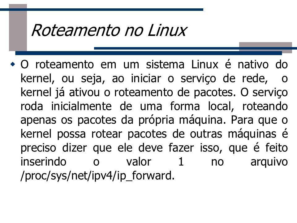 Roteamento no Linux O roteamento em um sistema Linux é nativo do kernel, ou seja, ao iniciar o serviço de rede, o kernel já ativou o roteamento de pac