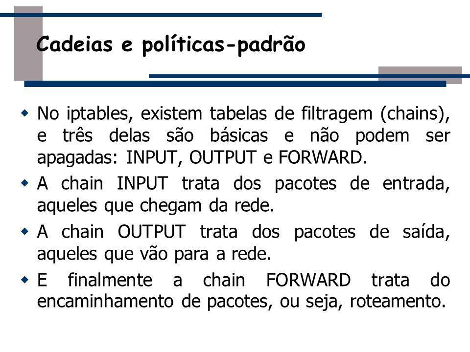 No iptables, existem tabelas de filtragem (chains), e três delas são básicas e não podem ser apagadas: INPUT, OUTPUT e FORWARD. A chain INPUT trata do