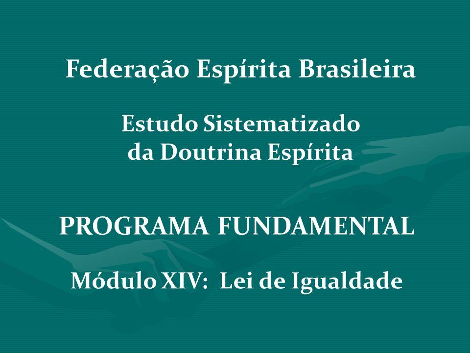 PROGRAMA FUNDAMENTAL Módulo XIV: Lei de Igualdade Federação Espírita Brasileira Estudo Sistematizado da Doutrina Espírita