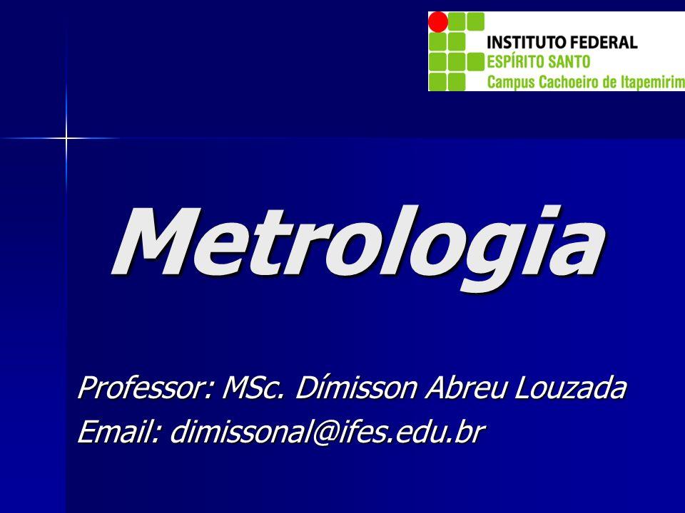 Metrologia Professor: MSc. Dímisson Abreu Louzada Email: dimissonal@ifes.edu.br