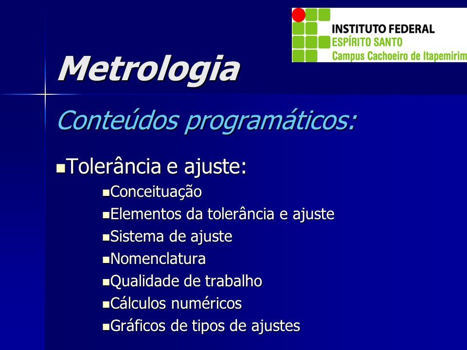 Metrologia Conteúdos programáticos: Tolerância e ajuste: Tolerância e ajuste: Conceituação Conceituação Elementos da tolerância e ajuste Elementos da