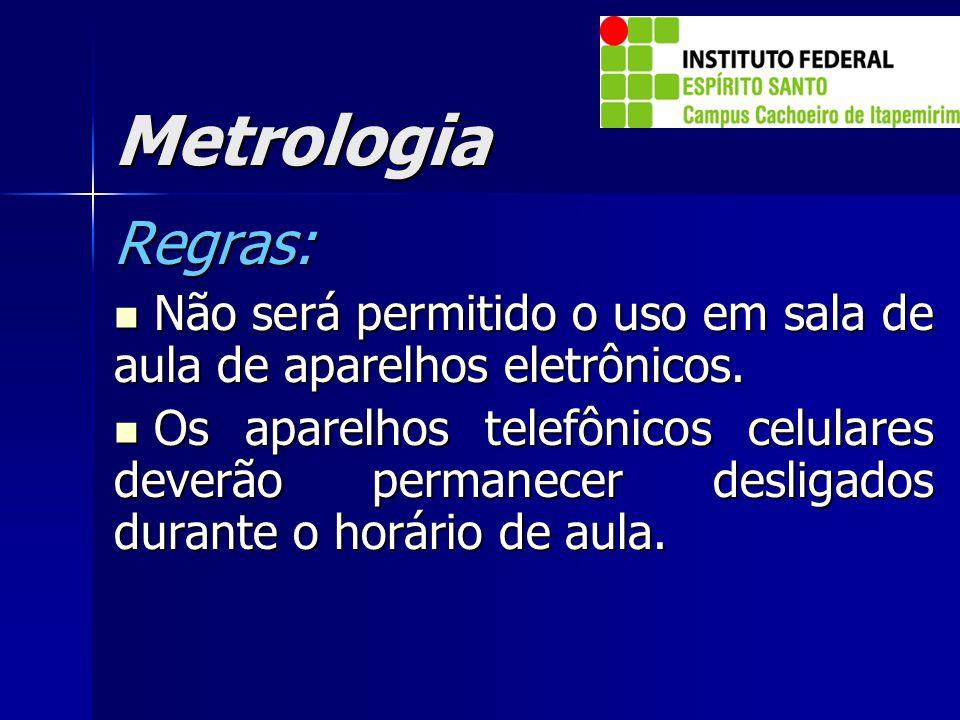Metrologia Regras: Não será permitido o uso em sala de aula de aparelhos eletrônicos. Não será permitido o uso em sala de aula de aparelhos eletrônico