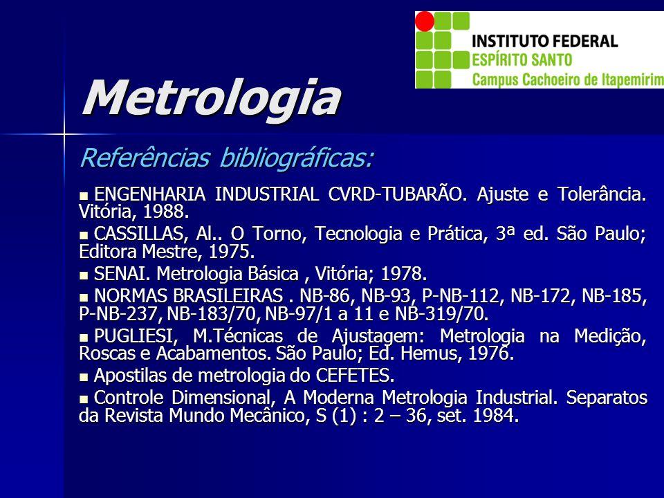 Metrologia Referências bibliográficas: ENGENHARIA INDUSTRIAL CVRD-TUBARÃO. Ajuste e Tolerância. Vitória, 1988. ENGENHARIA INDUSTRIAL CVRD-TUBARÃO. Aju