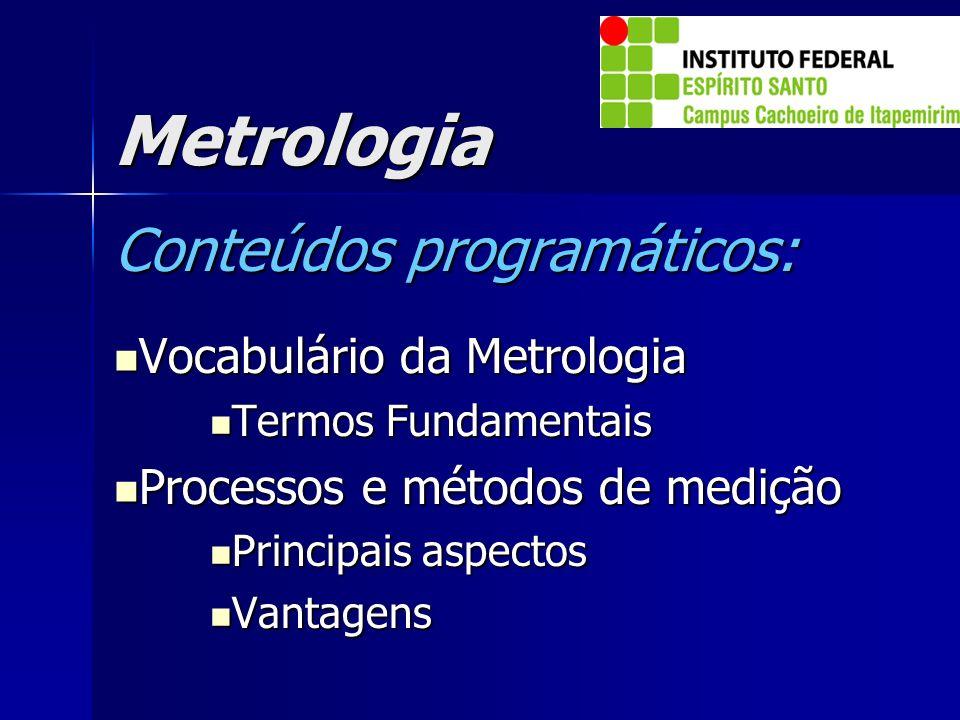 Metrologia Conteúdos programáticos: Vocabulário da Metrologia Vocabulário da Metrologia Termos Fundamentais Termos Fundamentais Processos e métodos de
