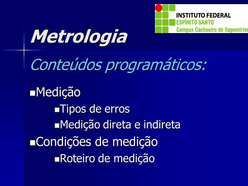 Metrologia Conteúdos programáticos: Medição Medição Tipos de erros Tipos de erros Medição direta e indireta Medição direta e indireta Condições de med