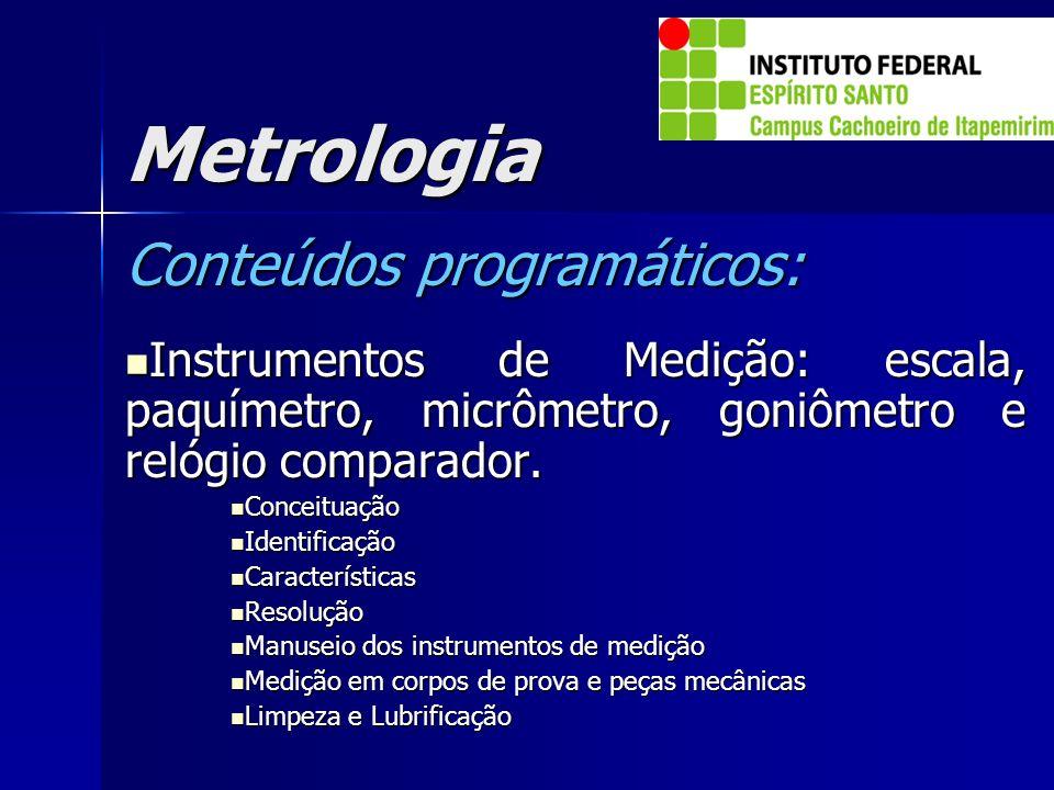 Metrologia Conteúdos programáticos: Instrumentos de Medição: escala, paquímetro, micrômetro, goniômetro e relógio comparador. Instrumentos de Medição: