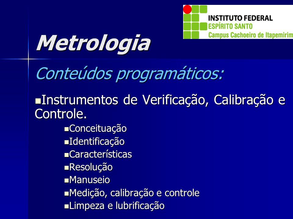 Metrologia Conteúdos programáticos: Instrumentos de Verificação, Calibração e Controle. Instrumentos de Verificação, Calibração e Controle. Conceituaç