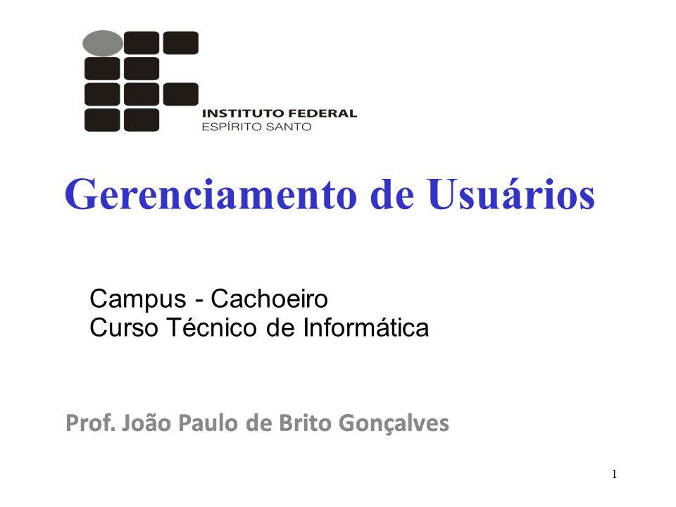 1 Prof. João Paulo de Brito Gonçalves Gerenciamento de Usuários Prof. João Paulo de Brito Gonçalves Campus - Cachoeiro Curso Técnico de Informática