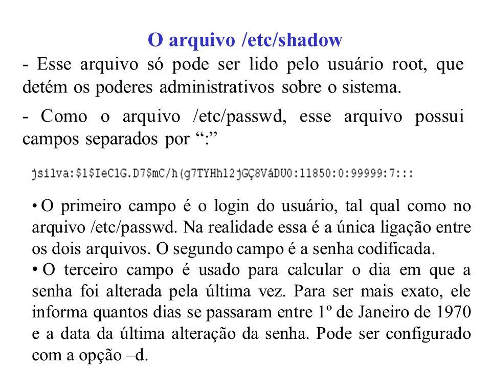 O arquivo /etc/shadow - Esse arquivo só pode ser lido pelo usuário root, que detém os poderes administrativos sobre o sistema. - Como o arquivo /etc/p