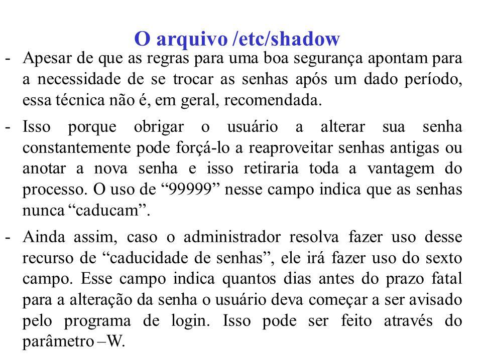 O arquivo /etc/shadow -Apesar de que as regras para uma boa segurança apontam para a necessidade de se trocar as senhas após um dado período, essa téc