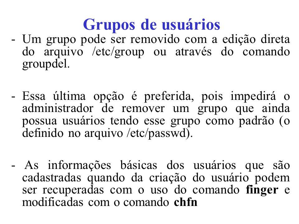 Grupos de usuários -Um grupo pode ser removido com a edição direta do arquivo /etc/group ou através do comando groupdel. -Essa última opção é preferid