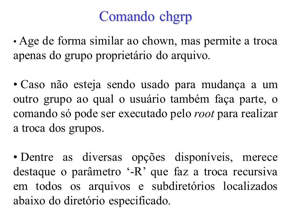 24 Comando chgrp Age de forma similar ao chown, mas permite a troca apenas do grupo proprietário do arquivo. Caso não esteja sendo usado para mudança