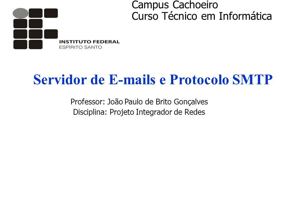 Servidor de E-mails e Protocolo SMTP Professor: João Paulo de Brito Gonçalves Disciplina: Projeto Integrador de Redes Campus Cachoeiro Curso Técnico e