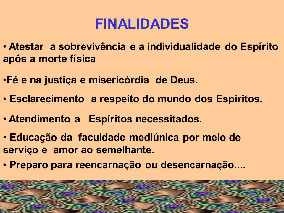 FINALIDADES Atestar a sobrevivência e a individualidade do Espírito após a morte física Fé e na justiça e misericórdia de Deus. Esclarecimento a respe