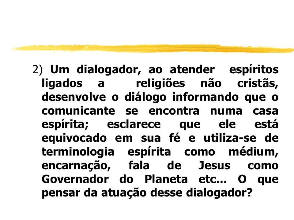 2) Um dialogador, ao atender espíritos ligados a religiões não cristãs, desenvolve o diálogo informando que o comunicante se encontra numa casa espíri