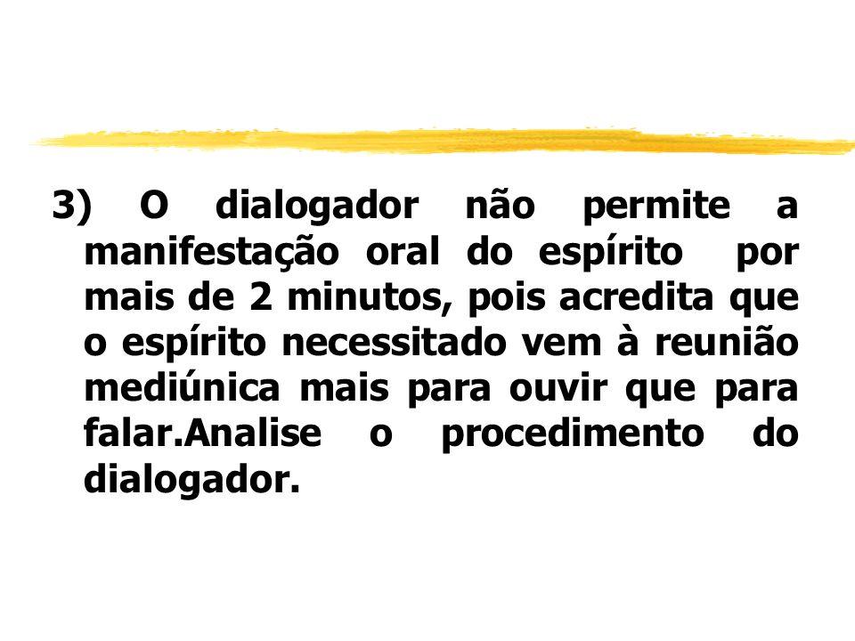3) O dialogador não permite a manifestação oral do espírito por mais de 2 minutos, pois acredita que o espírito necessitado vem à reunião mediúnica ma