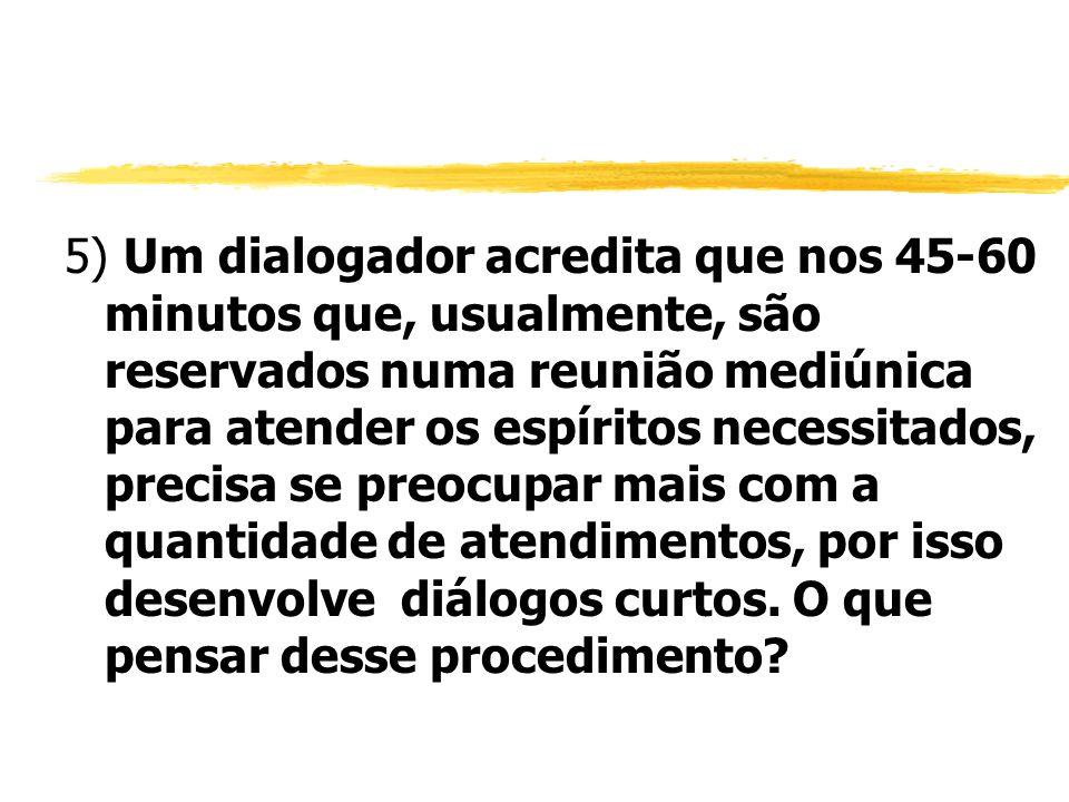 5) Um dialogador acredita que nos 45-60 minutos que, usualmente, são reservados numa reunião mediúnica para atender os espíritos necessitados, precisa