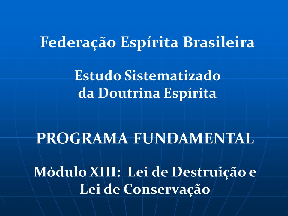 PROGRAMA FUNDAMENTAL Módulo XIII: Lei de Destruição e Lei de Conservação Federação Espírita Brasileira Estudo Sistematizado da Doutrina Espírita