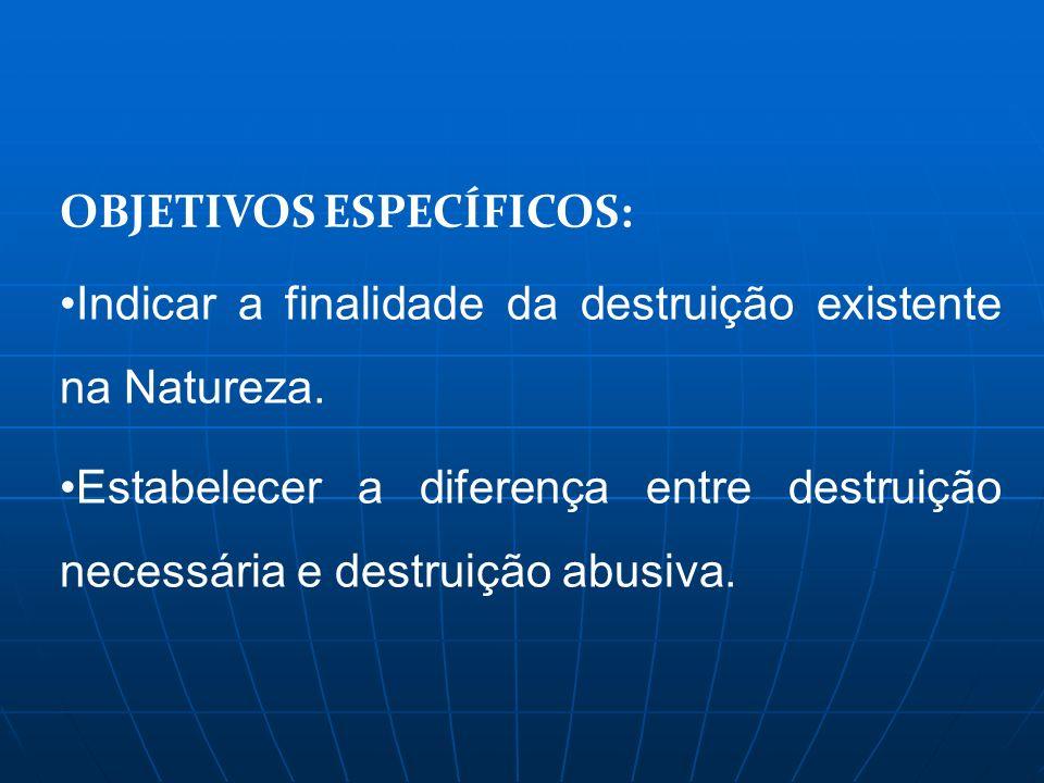 OBJETIVOS ESPECÍFICOS: Indicar a finalidade da destruição existente na Natureza. Estabelecer a diferença entre destruição necessária e destruição abus