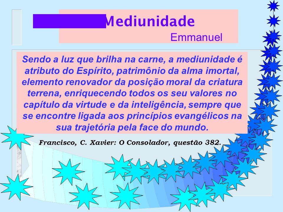 Mediunidade Emmanuel Sendo a luz que brilha na carne, a mediunidade é atributo do Espírito, patrimônio da alma imortal, elemento renovador da posição