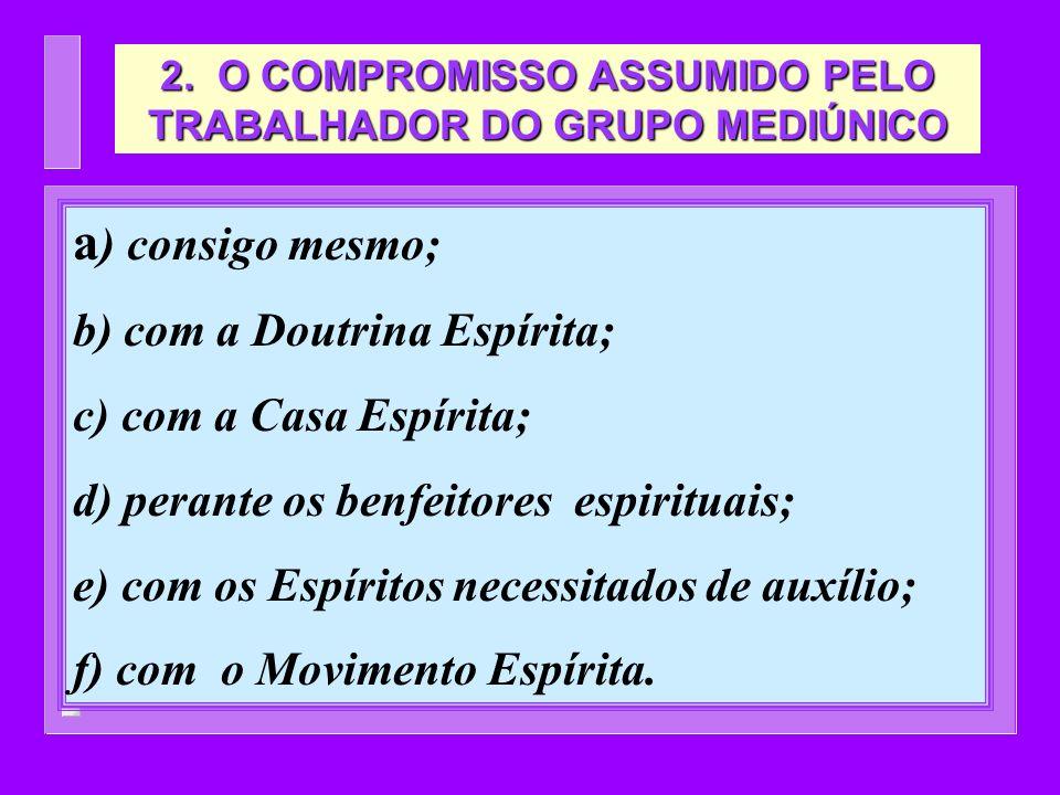 a ) consigo mesmo; b) com a Doutrina Espírita; c) com a Casa Espírita; d) perante os benfeitores espirituais; e) com os Espíritos necessitados de auxí