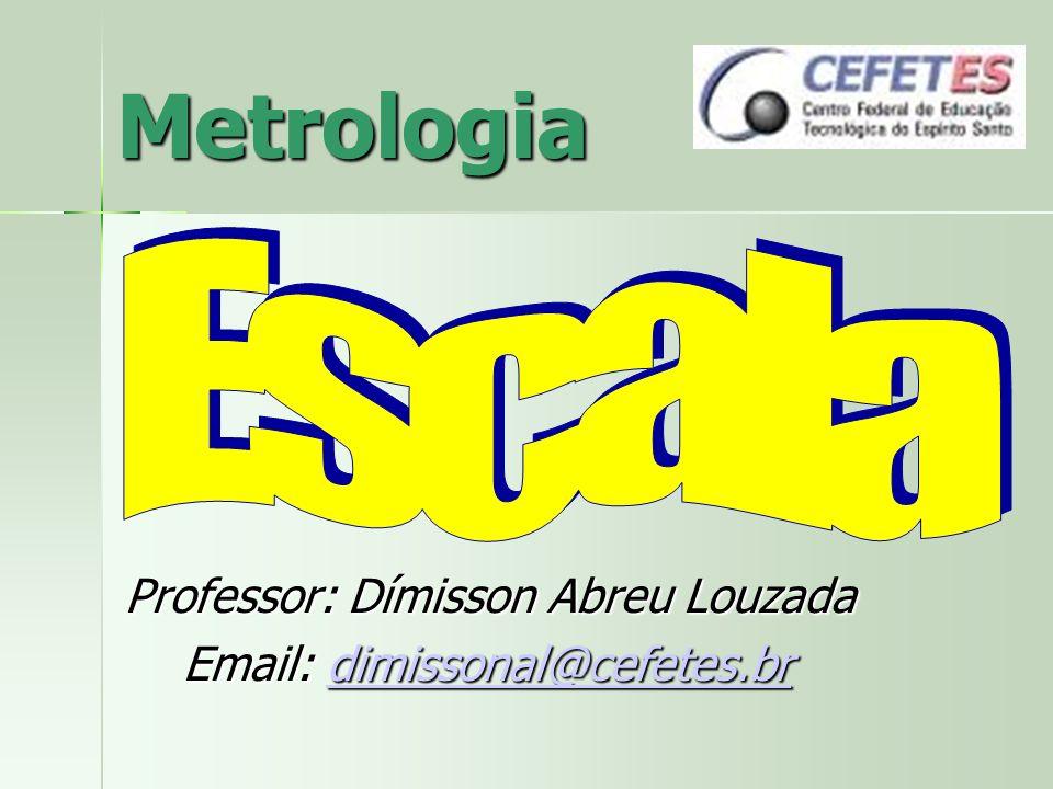 Metrologia Professor: Dímisson Abreu Louzada Email: dimissonal@cefetes.br Email: dimissonal@cefetes.brdimissonal@cefetes.br