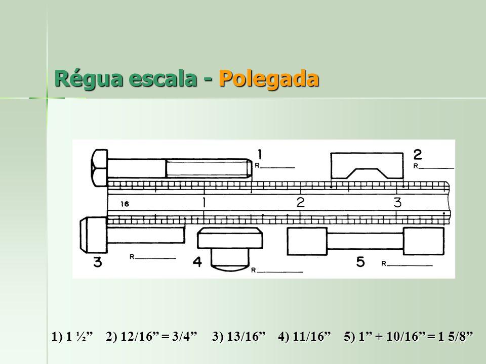 Régua escala - Polegada 1) 1 ½ 2) 12/16 = 3/4 3) 13/16 4) 11/16 5) 1 + 10/16 = 1 5/8