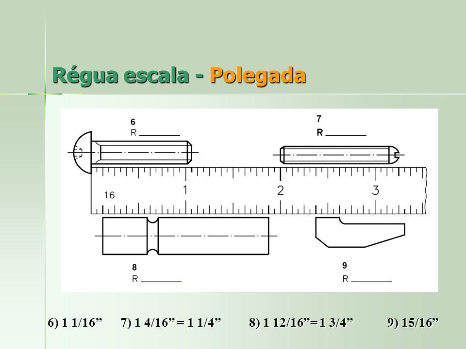 Régua escala - Polegada 6) 1 1/16 7) 1 4/16 = 1 1/4 8) 1 12/16= 1 3/4 9) 15/16