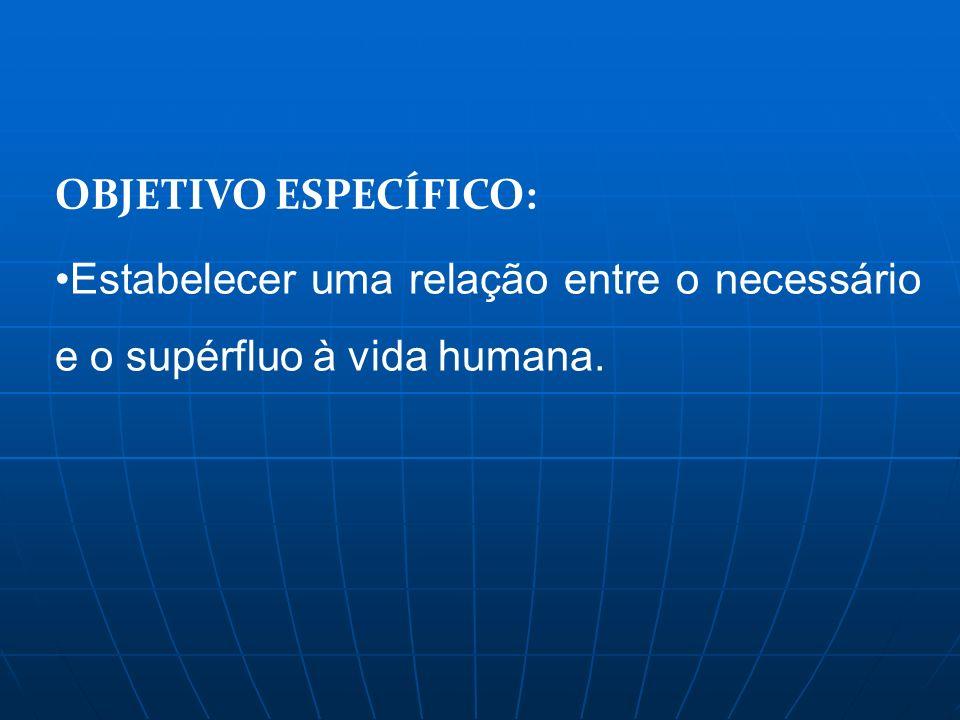 OBJETIVO ESPECÍFICO: Estabelecer uma relação entre o necessário e o supérfluo à vida humana.