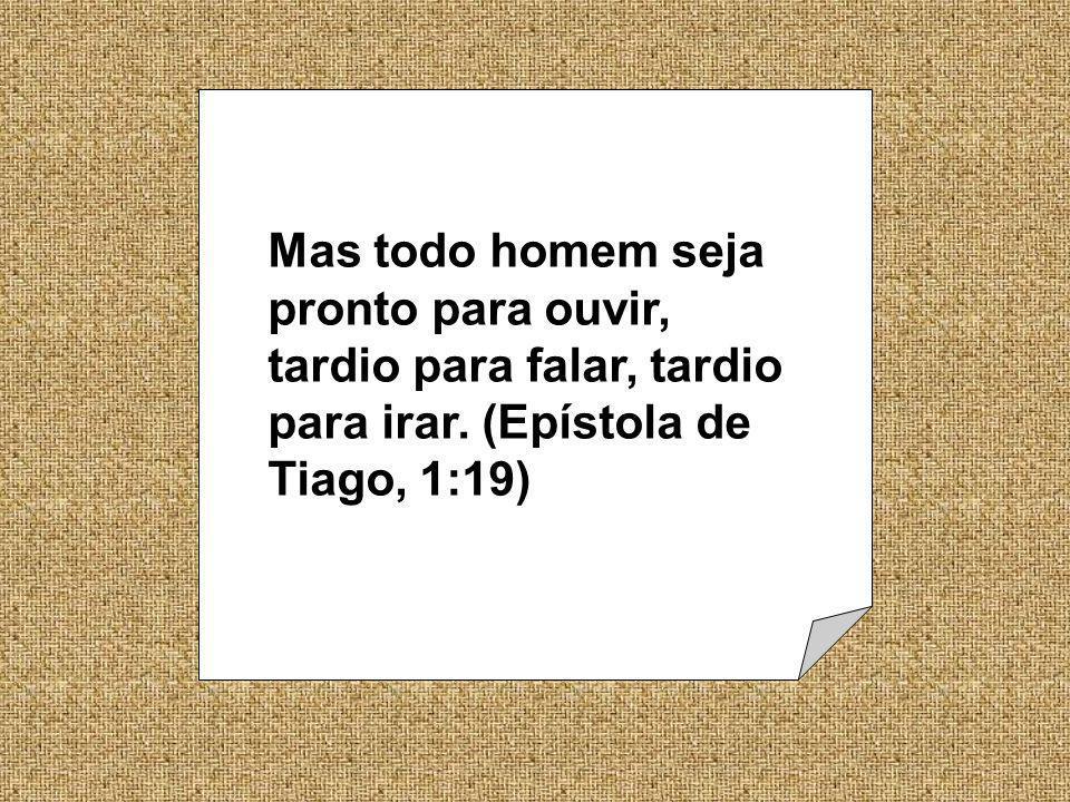 Mas todo homem seja pronto para ouvir, tardio para falar, tardio para irar. (Epístola de Tiago, 1:19)